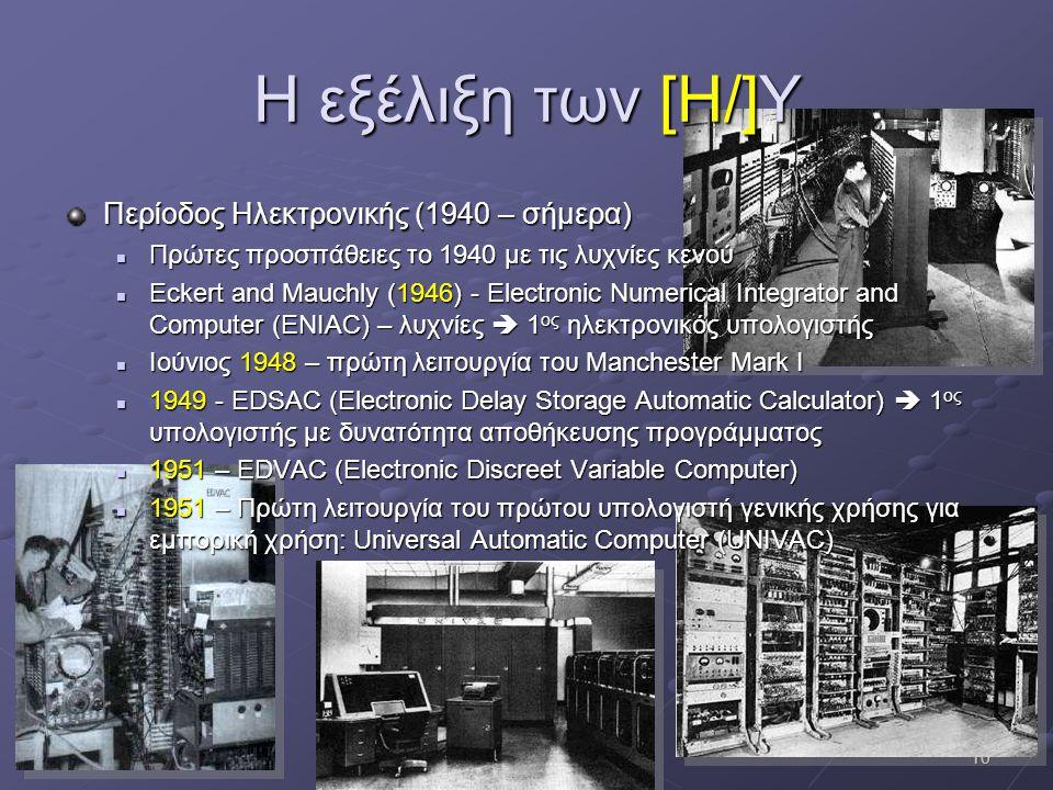10 Η εξέλιξη των [Η/]Υ Περίοδος Ηλεκτρονικής (1940 – σήμερα)  Πρώτες προσπάθειες το 1940 με τις λυχνίες κενού  Eckert and Mauchly (1946) - Electroni