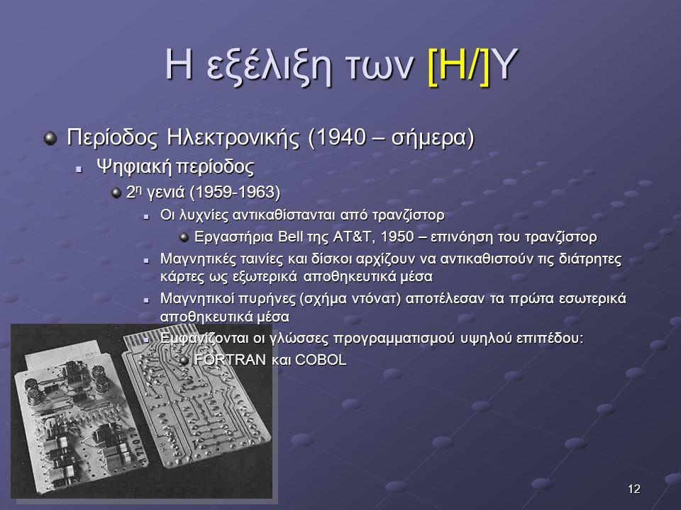 12 Η εξέλιξη των [Η/]Υ Περίοδος Ηλεκτρονικής (1940 – σήμερα)  Ψηφιακή περίοδος 2 η γενιά (1959-1963)  Οι λυχνίες αντικαθίστανται από τρανζίστορ Εργα