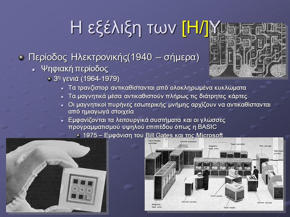 13 Η εξέλιξη των [Η/]Υ Περίοδος Ηλεκτρονικής(1940 – σήμερα)  Ψηφιακή περίοδος 3 η γενιά (1964-1979)  Τα τρανζίστορ αντικαθίστανται από ολοκληρωμένα