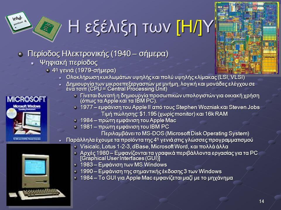 14 Η εξέλιξη των [Η/]Υ Περίοδος Ηλεκτρονικής (1940 – σήμερα)  Ψηφιακή περίοδος 4 η γενιά (1979-σήμερα)  Ολοκλήρωση κυκλωμάτων υψηλής και πολύ υψηλής