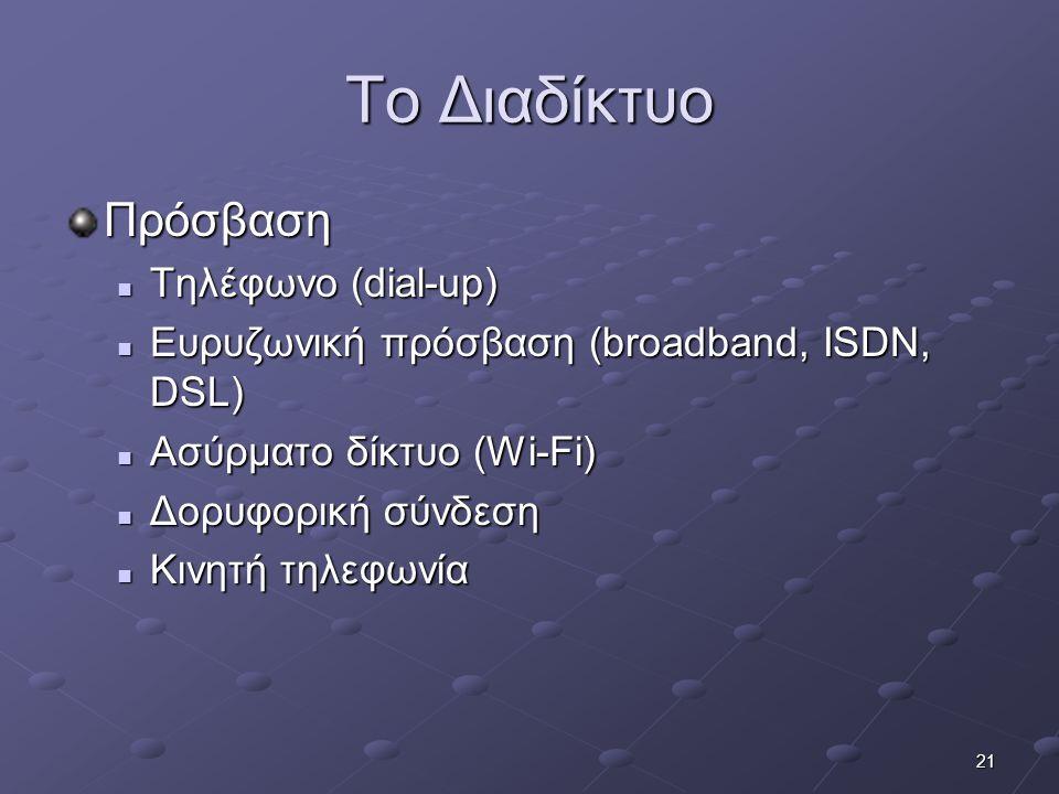 21 Το Διαδίκτυο Πρόσβαση  Τηλέφωνο (dial-up)  Ευρυζωνική πρόσβαση (broadband, ISDN, DSL)  Ασύρματο δίκτυο (Wi-Fi)  Δορυφορική σύνδεση  Κινητή τηλ