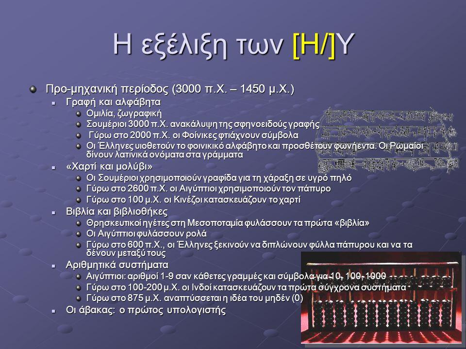 5 Η εξέλιξη των [Η/]Υ Προ-μηχανική περίοδος (3000 π.Χ. – 1450 μ.Χ.)  Γραφή και αλφάβητα Ομιλία, ζωγραφική Σουμέριοι 3000 π.Χ. ανακάλυψη της σφηνοειδο