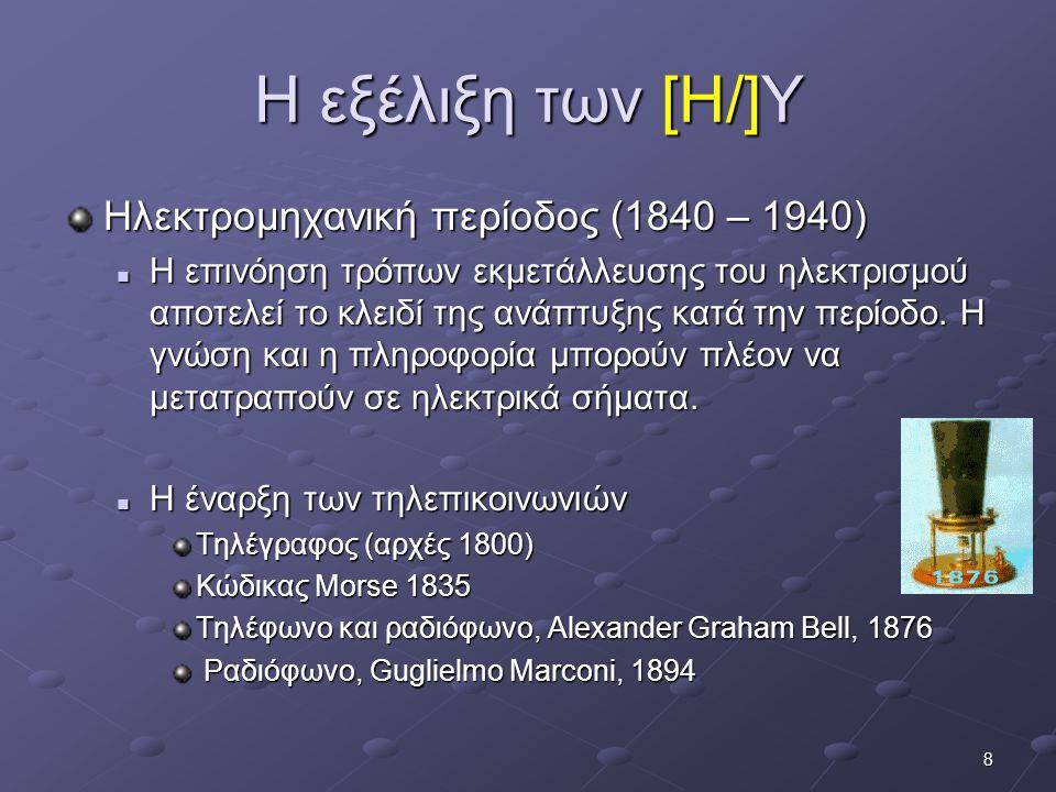 8 Η εξέλιξη των [Η/]Υ Ηλεκτρομηχανική περίοδος (1840 – 1940)  Η επινόηση τρόπων εκμετάλλευσης του ηλεκτρισμού αποτελεί το κλειδί της ανάπτυξης κατά τ