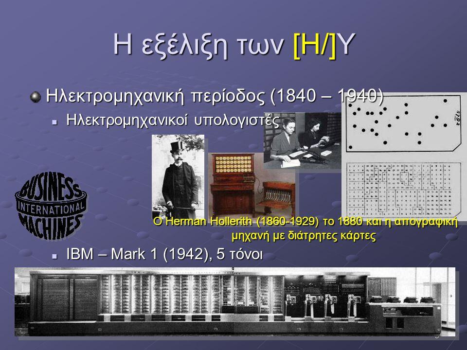 9 Η εξέλιξη των [Η/]Υ Ηλεκτρομηχανική περίοδος (1840 – 1940)  Ηλεκτρομηχανικοί υπολογιστές  ΙΒΜ – Mark 1 (1942), 5 τόνοι Ο Herman Hollerith (1860-19