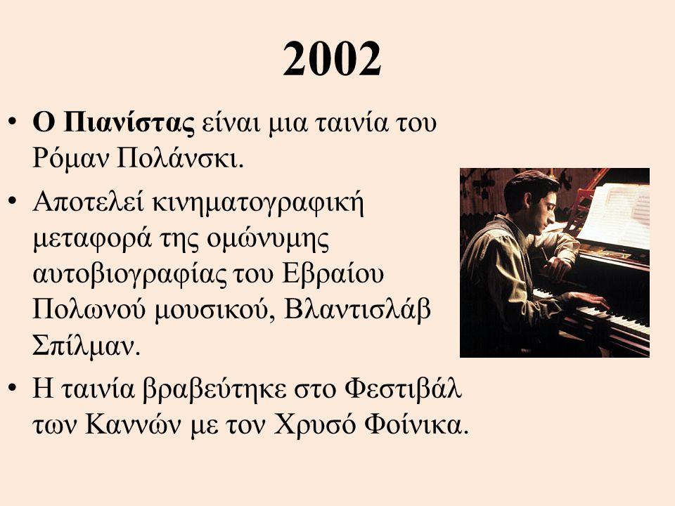 2002 • Ο Πιανίστας είναι μια ταινία του Ρόμαν Πολάνσκι. • Αποτελεί κινηματογραφική μεταφορά της ομώνυμης αυτοβιογραφίας του Εβραίου Πολωνού μουσικού,