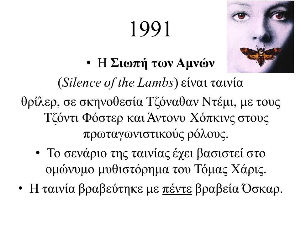 1991 • Η Σιωπή των Αμνών (Silence of the Lambs) είναι ταινία θρίλερ, σε σκηνοθεσία Τζόναθαν Ντέμι, με τους Τζόντι Φόστερ και Άντονυ Χόπκινς στους πρωτ