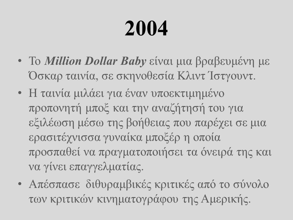 2004 • Το Million Dollar Baby είναι μια βραβευμένη με Όσκαρ ταινία, σε σκηνοθεσία Κλιντ Ίστγουντ. • Η ταινία μιλάει για έναν υποεκτιμημένο προπονητή μ
