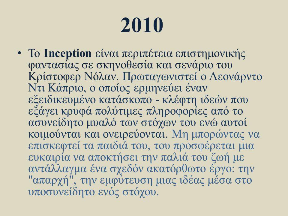 2010 • Το Inception είναι περιπέτεια επιστημονικής φαντασίας σε σκηνοθεσία και σενάριο του Κρίστοφερ Νόλαν. Πρωταγωνιστεί ο Λεονάρντο Ντι Κάπριο, ο οπ