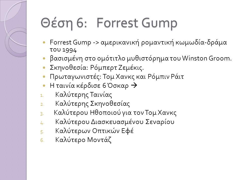 Θέση 6: Forrest Gump  Forrest Gump -> αμερικανική ρομαντική κωμωδία - δράμα του 1994  βασισμένη στο ομότιτλο μυθιστόρημα του Winston Groom.  Σκηνοθ