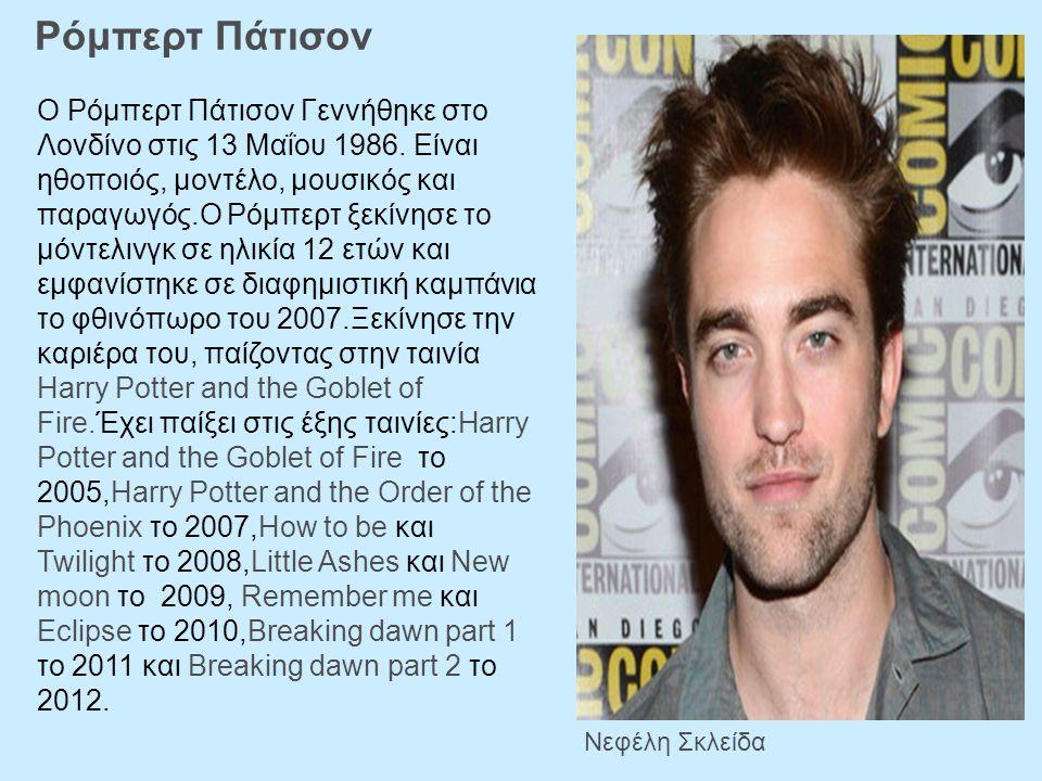 Ρόμπερτ Πάτισον Νεφέλη Σκλείδα Ο Ρόμπερτ Πάτισον Γεννήθηκε στο Λονδίνο στις 13 Μαΐου 1986. Είναι ηθοποιός, μοντέλο, μουσικός και παραγωγός.Ο Ρόμπερτ ξ