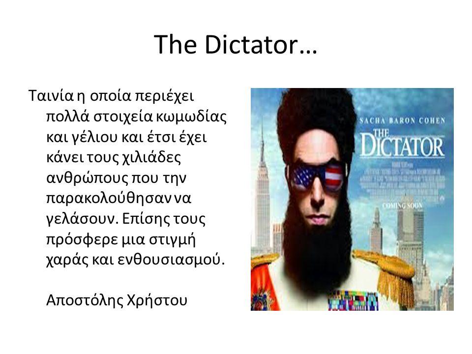 The Dictator… Ταινία η οποία περιέχει πολλά στοιχεία κωμωδίας και γέλιου και έτσι έχει κάνει τους χιλιάδες ανθρώπους που την παρακολούθησαν να γελάσουν.
