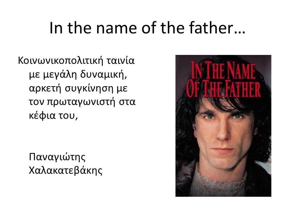 In the name of the father… Κοινωνικοπολιτική ταινία με μεγάλη δυναμική, αρκετή συγκίνηση με τον πρωταγωνιστή στα κέφια του, Παναγιώτης Χαλακατεβάκης
