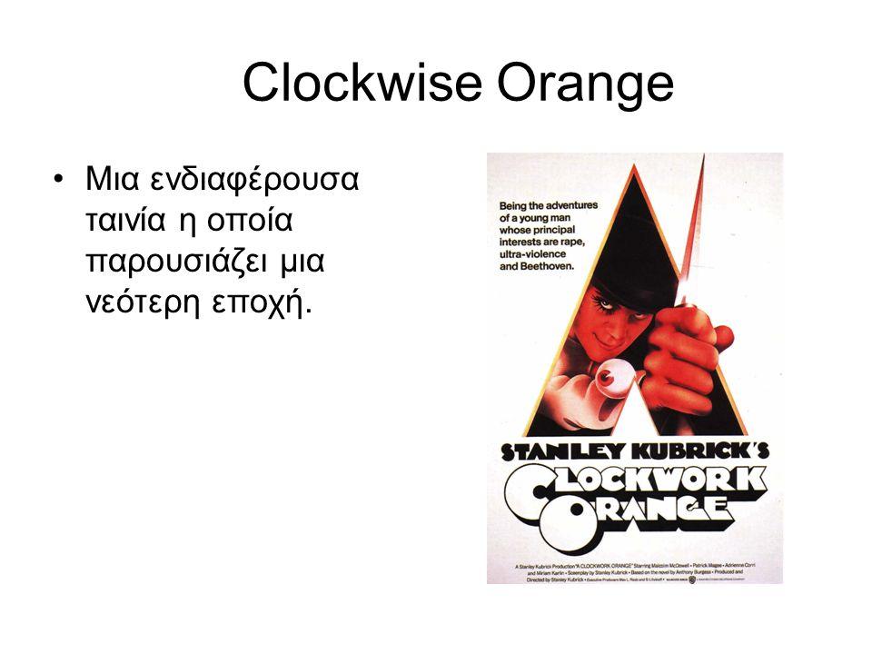 Clockwise Orange •Mια ενδιαφέρουσα ταινία η οποία παρουσιάζει μια νεότερη εποχή.