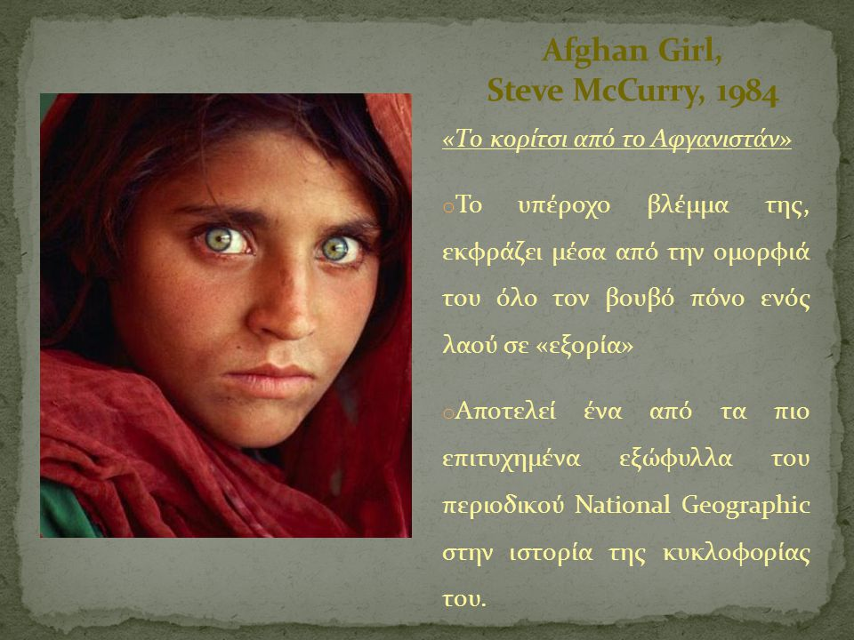 «Το κορίτσι από το Αφγανιστάν» o Το υπέροχο βλέμμα της, εκφράζει μέσα από την ομορφιά του όλο τον βουβό πόνο ενός λαού σε «εξορία» o Αποτελεί ένα από