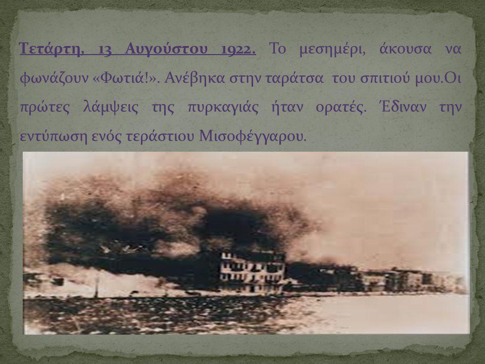 Τετάρτη, 13 Αυγούστου 1922. Το μεσημέρι, άκουσα να φωνάζουν «Φωτιά!». Ανέβηκα στην ταράτσα του σπιτιού μου.Οι πρώτες λάμψεις της πυρκαγιάς ήταν ορατές