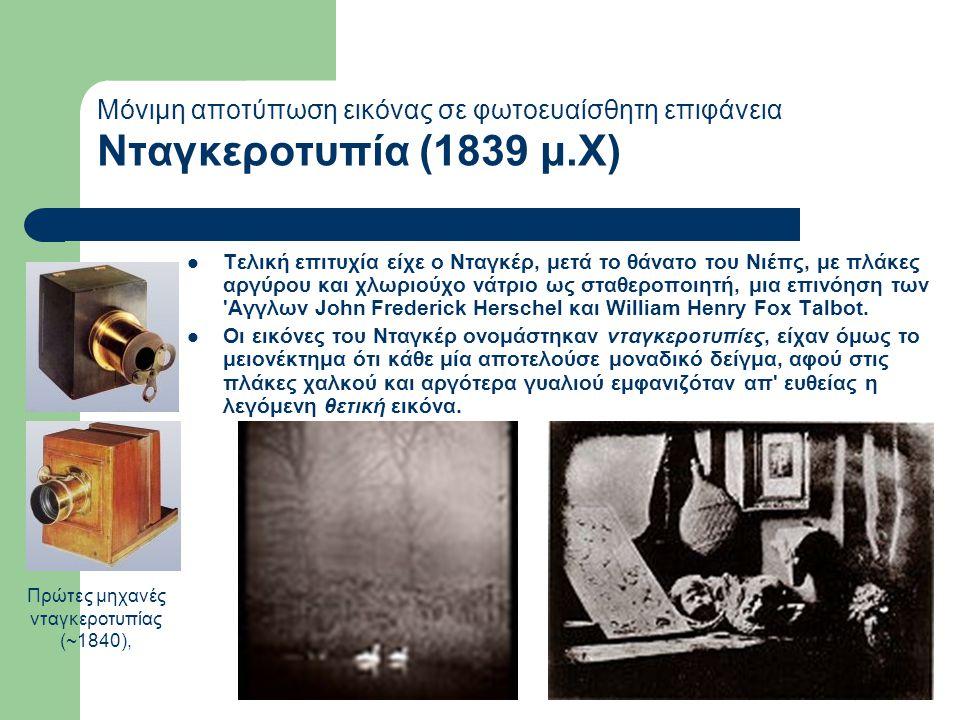 Mόνιμη αποτύπωση εικόνας σε φωτοευαίσθητη επιφάνεια Νταγκεροτυπία (1839 μ.Χ)  Τελική επιτυχία είχε ο Νταγκέρ, μετά το θάνατο του Νιέπς, με πλάκες αργύρου και χλωριούχο νάτριο ως σταθεροποιητή, μια επινόηση των Αγγλων John Frederick Herschel και William Henry Fox Talbot.
