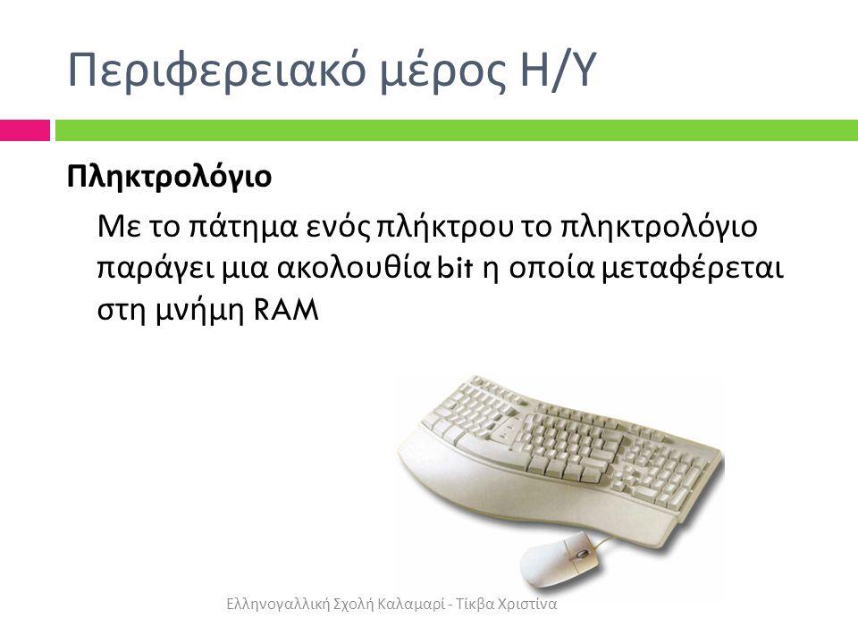 Περιφερειακό μέρος Η / Υ Πληκτρολόγιο Με το πάτημα ενός πλήκτρου το πληκτρολόγιο παράγει μια ακολουθία bit η οποία μεταφέρεται στη μνήμη RAM Ελληνογαλλική Σχολή Καλαμαρί - Τίκβα Χριστίνα