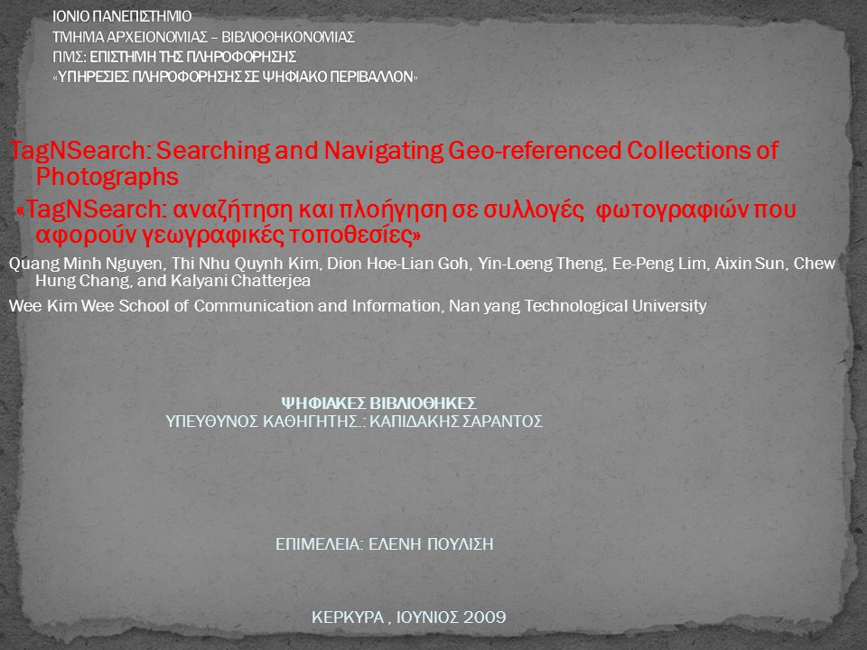 TagNSearch: Searching and Navigating Geo-referenced Collections of Photographs «TagNSearch: αναζήτηση και πλοήγηση σε συλλογές φωτογραφιών που αφορούν γεωγραφικές τοποθεσίες» Quang Minh Nguyen, Thi Nhu Quynh Kim, Dion Hoe-Lian Goh, Yin-Loeng Theng, Ee-Peng Lim, Aixin Sun, Chew Hung Chang, and Kalyani Chatterjea Wee Kim Wee School of Communication and Information, Nan yang Technological University ΨΗΦΙΑΚΕΣ ΒΙΒΛΙΟΘΗΚΕΣ ΥΠΕΥΘΥΝΟΣ ΚΑΘΗΓΗΤΗΣ.: ΚΑΠΙΔΑΚΗΣ ΣΑΡΑΝΤΟΣ ΕΠΙΜΕΛΕΙΑ: ΕΛΕΝΗ ΠΟΥΛΙΣΗ ΚΕΡΚΥΡΑ, ΙΟΥΝΙΟΣ 2009