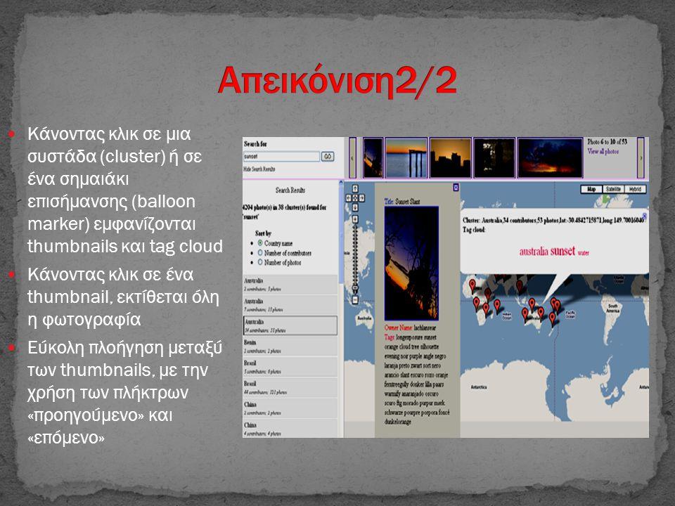  Κάνοντας κλικ σε μια συστάδα (cluster) ή σε ένα σημαιάκι επισήμανσης (balloon marker) εμφανίζονται thumbnails και tag cloud  Κάνοντας κλικ σε ένα thumbnail, εκτίθεται όλη η φωτογραφία  Εύκολη πλοήγηση μεταξύ των thumbnails, με την χρήση των πλήκτρων «προηγούμενο» και «επόμενο»