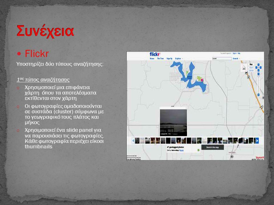  Flickr Υποστηρίζει δύο τύπους αναζήτησης: 1 ος τύπος αναζήτησης o Χρησιμοποιεί μια επιφάνεια χάρτη όπου τα αποτελέσματα εκτίθενται στον χάρτη o Οι φωτογραφίες ομαδοποιούνται σε συστάδα (cluster) σύμφωνα με το γεωγραφικό τους πλάτος και μήκος o Χρησιμοποιεί ένα slide panel για να παρουσιάσει τις φωτογραφίες.