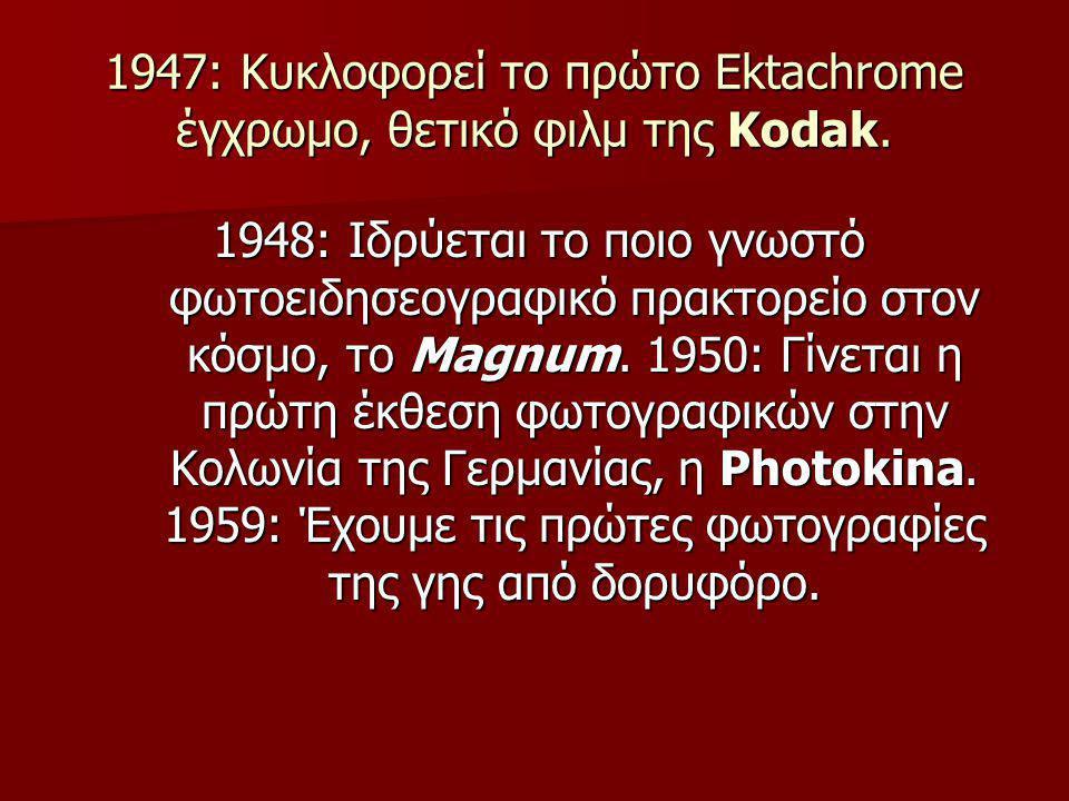 1947: Κυκλοφορεί το πρώτο Ektachrome έγχρωμο, θετικό φιλμ της Kodak. 1948: Ιδρύεται το ποιο γνωστό φωτοειδησεογραφικό πρακτορείο στον κόσμο, το Magnum