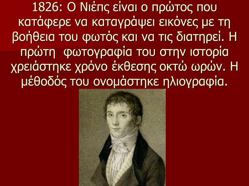 1826: Ο Νιέπς είναι ο πρώτος που κατάφερε να καταγράψει εικόνες με τη βοήθεια του φωτός και να τις διατηρεί. Η πρώτη φωτογραφία του στην ιστορία χρειά