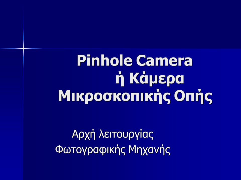 Pinhole Camera ή Κάμερα Μικροσκοπικής Οπής Αρχή λειτουργίας Φωτογραφικής Μηχανής