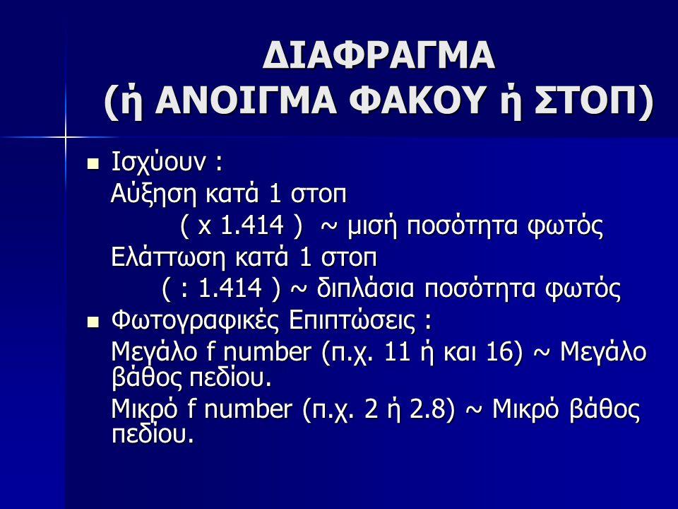ΔΙΑΦΡΑΓΜΑ (ή ΑΝΟΙΓΜΑ ΦΑΚΟΥ ή ΣΤΟΠ)  Ισχύουν : Αύξηση κατά 1 στοπ Αύξηση κατά 1 στοπ ( x 1.414 ) ~ μισή ποσότητα φωτός ( x 1.414 ) ~ μισή ποσότητα φωτός Ελάττωση κατά 1 στοπ Ελάττωση κατά 1 στοπ ( : 1.414 ) ~ διπλάσια ποσότητα φωτός ( : 1.414 ) ~ διπλάσια ποσότητα φωτός  Φωτογραφικές Επιπτώσεις : Μεγάλο f number (π.χ.