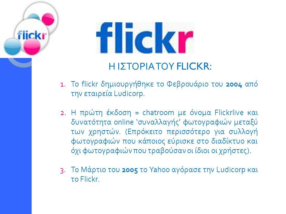 Η ΙΣΤΟΡΙΑ ΤΟΥ FLICKR: 1.Το flickr δημιουργήθηκε το Φεβρουάριο του 2004 από την εταιρεία Ludicorp. 2.Η πρώτη έκδοση = chatroom με όνομα Flickrlive και