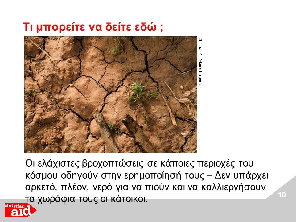 10 Τι μπορείτε να δείτε εδώ ; Christian Aid/Elaine Duigenan Οι ελάχιστες βροχοπτώσεις σε κάποιες περιοχές του κόσμου οδηγούν στην ερημοποίησή τους – Δεν υπάρχει αρκετό, πλέον, νερό για να πιούν και να καλλιεργήσουν τα χωράφια τους οι κάτοικοι.
