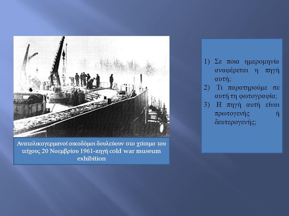 Ανατολικογερμανοί οικοδόμοι δουλεύουν στο χτίσιμο του τείχους 20 Νοεμβρίου 1961-πηγή cold war museum exhibition 1) Σε ποια ημερομηνία αναφέρεται η πηγ