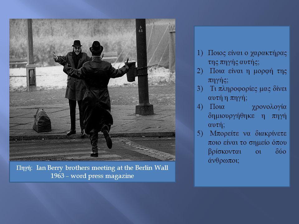 Πηγή: Ian Berry brothers meeting at the Berlin Wall 1963 – word press magazine 1) Ποιος είναι ο χαρακτήρας της πηγής αυτής; 2) Ποια είναι η μορφή της