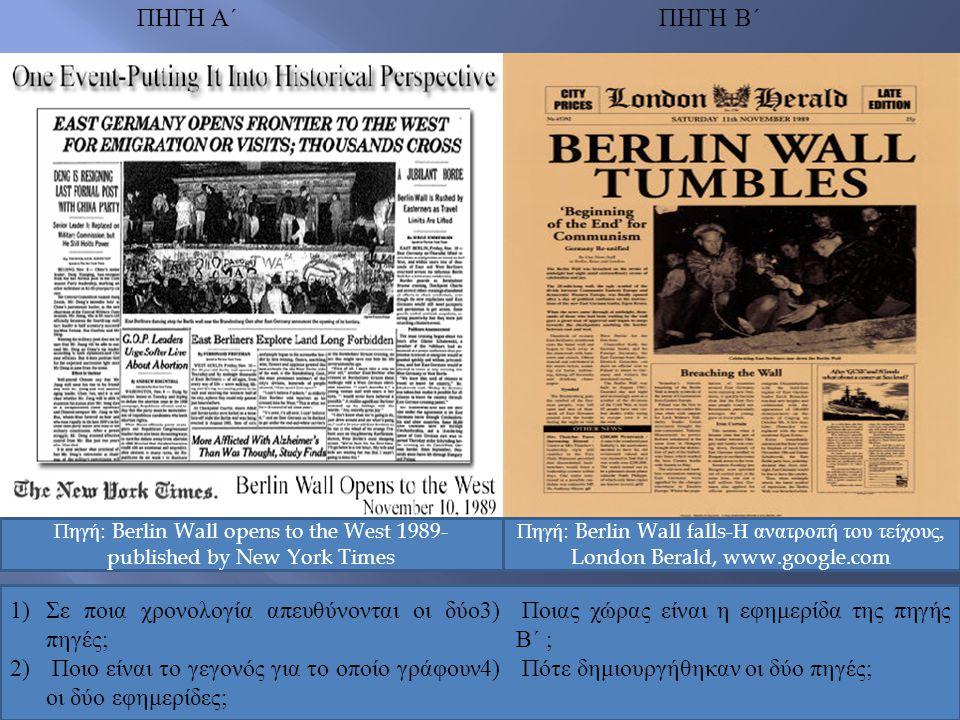 ΠΗΓΗ Α΄ ΠΗΓΗ Β΄ Πηγή: Berlin Wall opens to the West 1989- published by New York Times Πηγή: Berlin Wall falls-Η ανατροπή του τείχους, London Berald, w