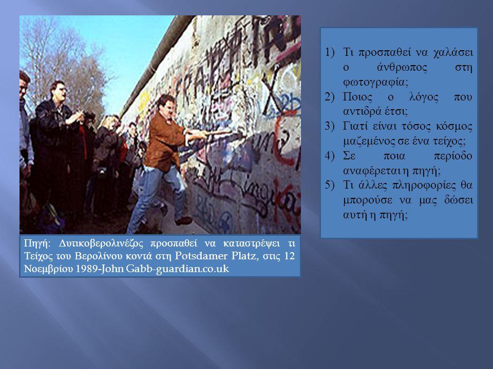 Πηγή: Δυτικοβερολινέζος προσπαθεί να καταστρέψει τι Τείχος του Βερολίνου κοντά στη Potsdamer Platz, στις 12 Νοεμβρίου 1989-John Gabb-guardian.co.uk 1)