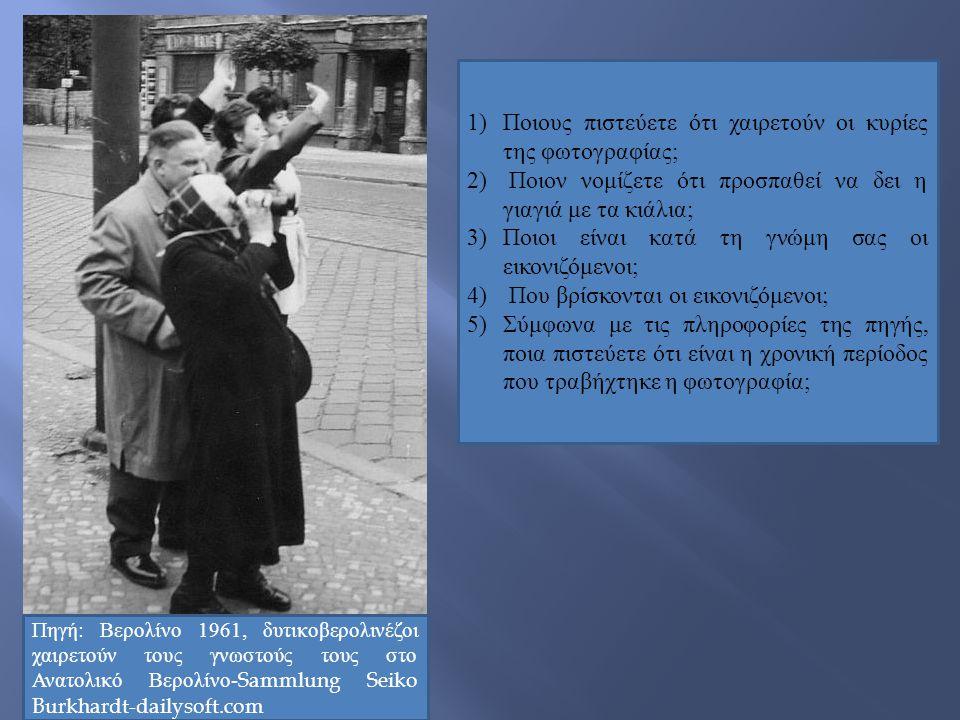 Πηγή: Βερολίνο 1961, δυτικοβερολινέζοι χαιρετούν τους γνωστούς τους στο Ανατολικό Βερολίνο-Sammlung Seiko Burkhardt-dailysoft.com 1) Ποιους πιστεύετε