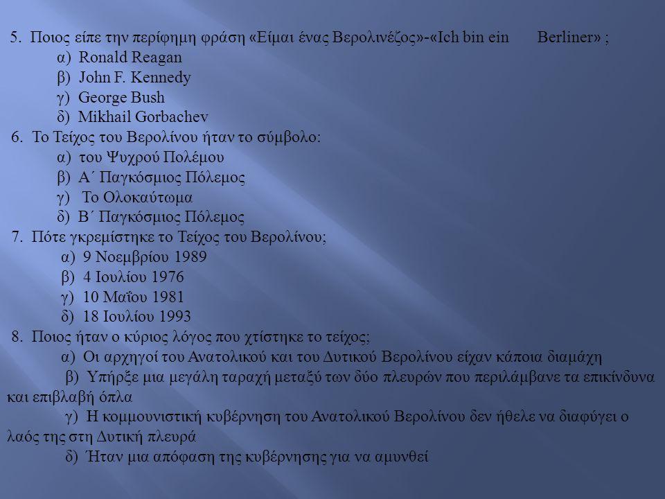 5. Ποιος είπε την περίφημη φράση « Είμαι ένας Βερολινέζος » - « Ich bin ein Berliner » ; α) Ronald Reagan β) John F. Kennedy γ) George Bush δ) Mikhail
