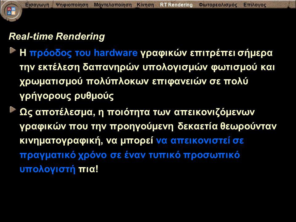 Εισαγωγή Ψηφιοποίηση Μοντελοποίηση Κίνηση RT Rendering Φωτορεαλισμός Επίλογος Real-time Rendering Η πρόοδος του hardware γραφικών επιτρέπει σήμερα την