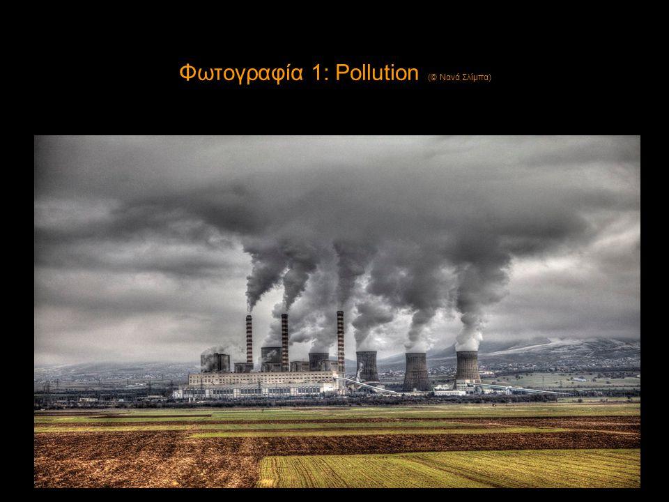 Φωτογραφία 1: Pollution (© Νανά Σλίμπα) •Φωτογραφία 1 :Pollution