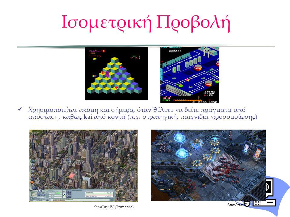Ισομετρική Προβολή  Χρησιμοποιείται ακόμη και σήμερα, όταν θέλετε να δείτε πράγματα από απόσταση, καθώς kai από κοντά (π.χ. στρατηγική, παιχνίδια προ