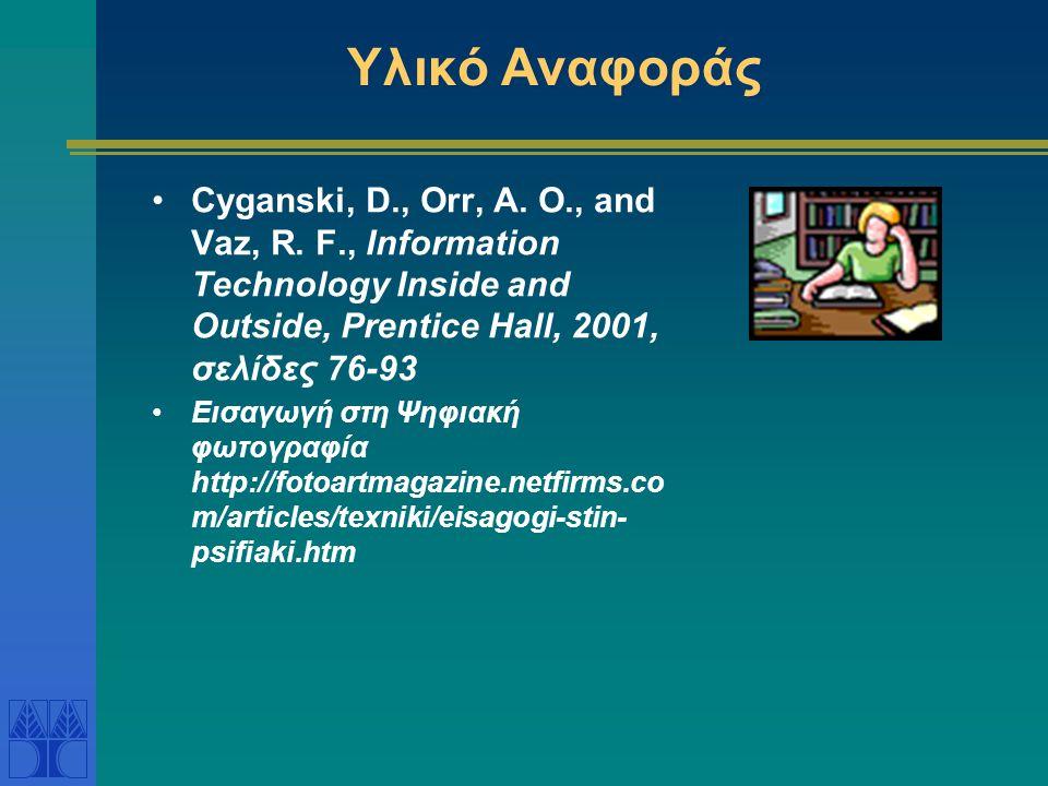 Υλικό Αναφοράς •Cyganski, D., Orr, A. O., and Vaz, R. F., Information Technology Inside and Outside, Prentice Hall, 2001, σελίδες 76-93 •Εισαγωγή στη