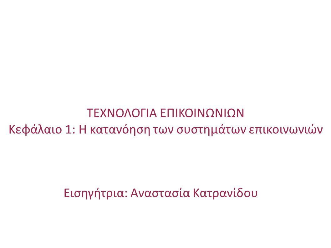 Εισηγήτρια: Αναστασία Κατρανίδου ΤΕΧΝΟΛΟΓΙΑ ΕΠΙΚΟΙΝΩΝΙΩΝ Κεφάλαιο 1: Η κατανόηση των συστημάτων επικοινωνιών