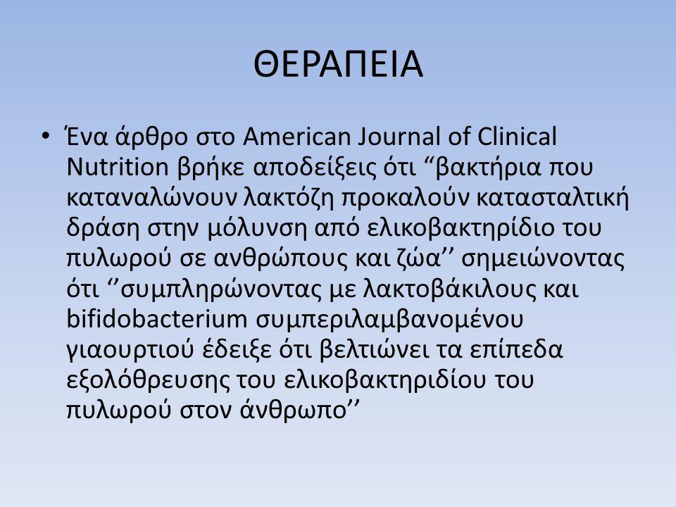 ΘΕΡΑΠΕΙΑ • Ένα άρθρο στο American Journal of Clinical Nutrition βρήκε αποδείξεις ότι βακτήρια που καταναλώνουν λακτόζη προκαλούν κατασταλτική δράση στην μόλυνση από ελικοβακτηρίδιο του πυλωρού σε ανθρώπους και ζώα'' σημειώνοντας ότι ''συμπληρώνοντας με λακτοβάκιλους και bifidobacterium συμπεριλαμβανομένου γιαουρτιού έδειξε ότι βελτιώνει τα επίπεδα εξολόθρευσης του ελικοβακτηριδίου του πυλωρού στον άνθρωπο''