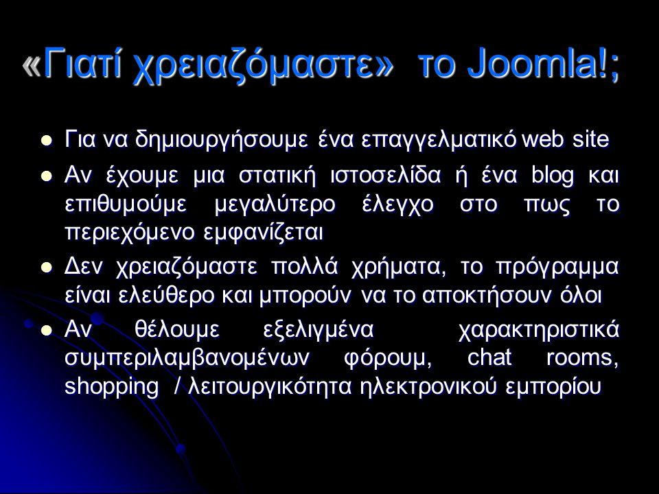 «Γιατί χρειαζόμαστε» το Joomla!;  Για να δημιουργήσουμε ένα επαγγελματικό web site  Αν έχουμε μια στατική ιστοσελίδα ή ένα blog και επιθυμούμε μεγαλ