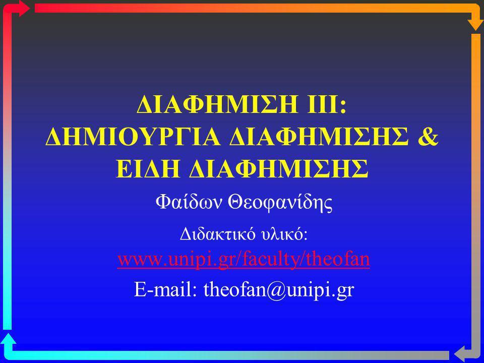 ΔΙΑΦΗΜΙΣΗ III: ΔΗΜΙΟΥΡΓΙΑ ΔΙΑΦΗΜΙΣΗΣ & ΕΙΔΗ ΔΙΑΦΗΜΙΣΗΣ Φαίδων Θεοφανίδης Διδακτικό υλικό: www.unipi.gr/faculty/theofan www.unipi.gr/faculty/theofan E-mail: theofan@unipi.gr