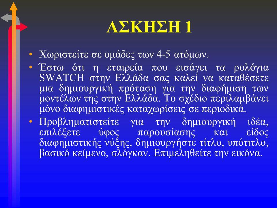 ΑΣΚΗΣΗ 1 •Χωριστείτε σε ομάδες των 4-5 ατόμων. •Έστω ότι η εταιρεία που εισάγει τα ρολόγια SWATCH στην Ελλάδα σας καλεί να καταθέσετε μια δημιουργική
