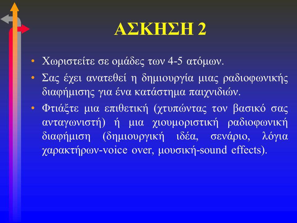 ΑΣΚΗΣΗ 2 •Χωριστείτε σε ομάδες των 4-5 ατόμων. •Σας έχει ανατεθεί η δημιουργία μιας ραδιοφωνικής διαφήμισης για ένα κατάστημα παιχνιδιών. •Φτιάξτε μια