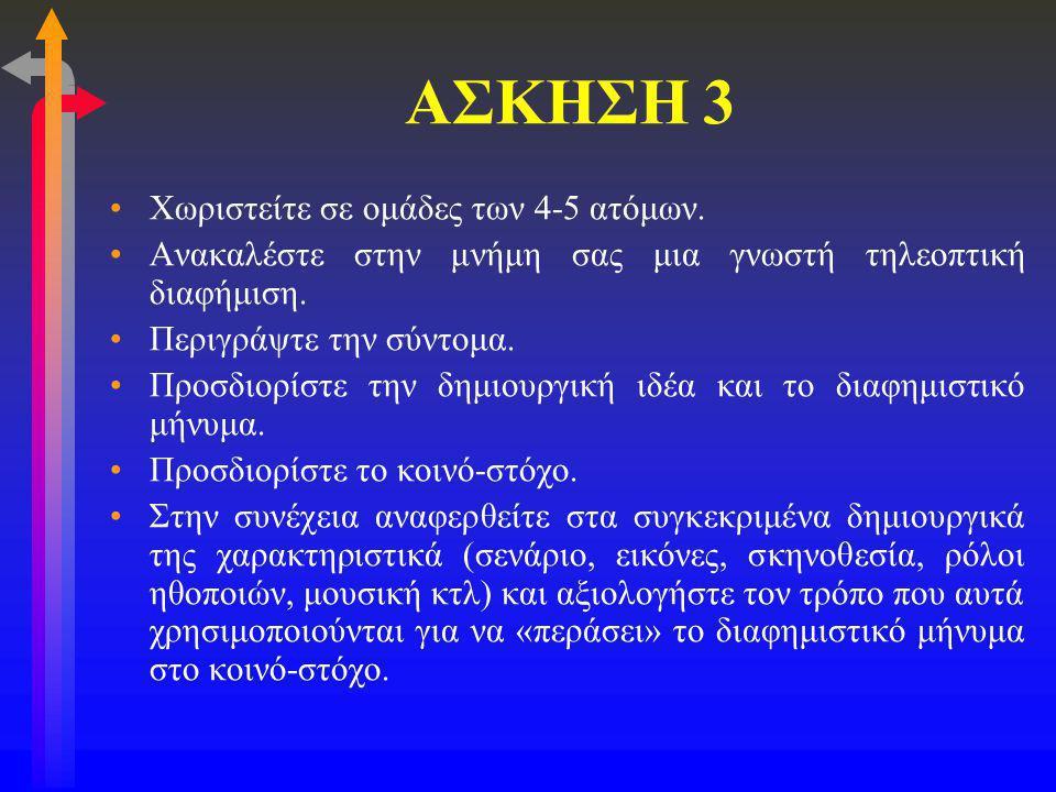 ΑΣΚΗΣΗ 3 •Χωριστείτε σε ομάδες των 4-5 ατόμων. •Ανακαλέστε στην μνήμη σας μια γνωστή τηλεοπτική διαφήμιση. •Περιγράψτε την σύντομα. •Προσδιορίστε την