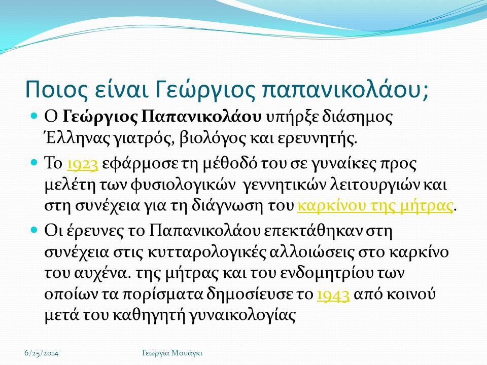 Ποιος είναι Γεώργιος παπανικολάου;  Ο Γεώργιος Παπανικολάου υπήρξε διάσημος Έλληνας γιατρός, βιολόγος και ερευνητής.  Το 1923 εφάρμοσε τη μέθοδό του