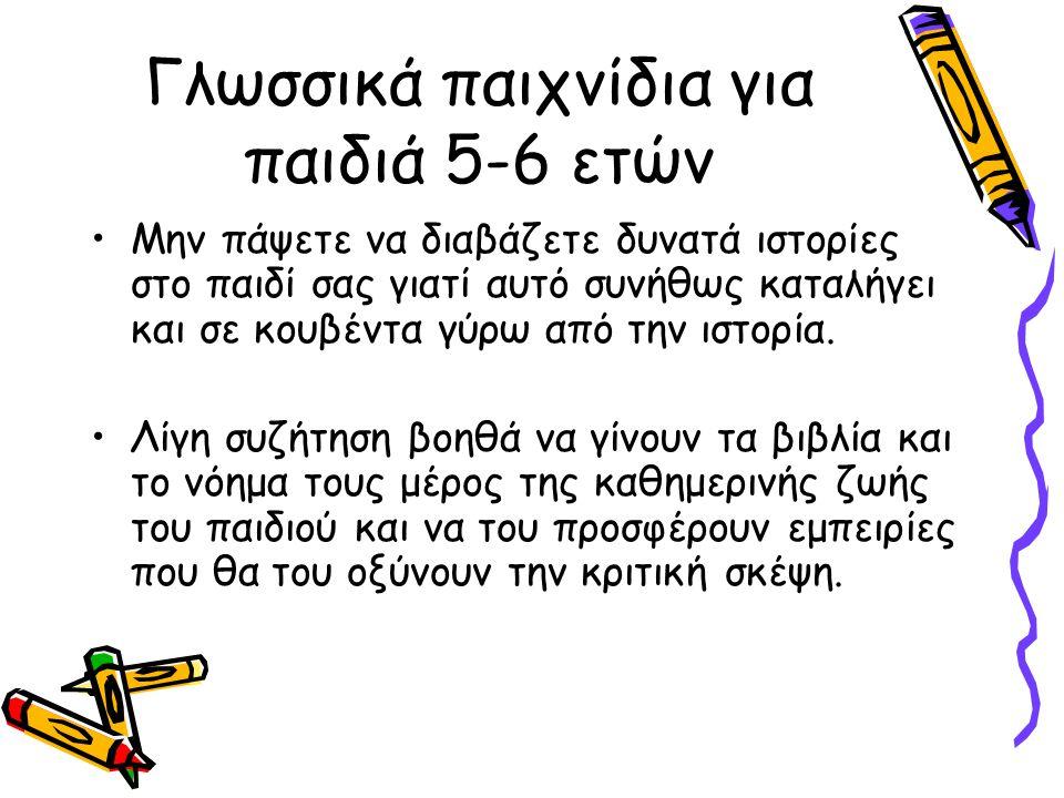 Γλωσσικά παιχνίδια για παιδιά 5-6 ετών •Μην πάψετε να διαβάζετε δυνατά ιστορίες στο παιδί σας γιατί αυτό συνήθως καταλήγει και σε κουβέντα γύρω από την ιστορία.