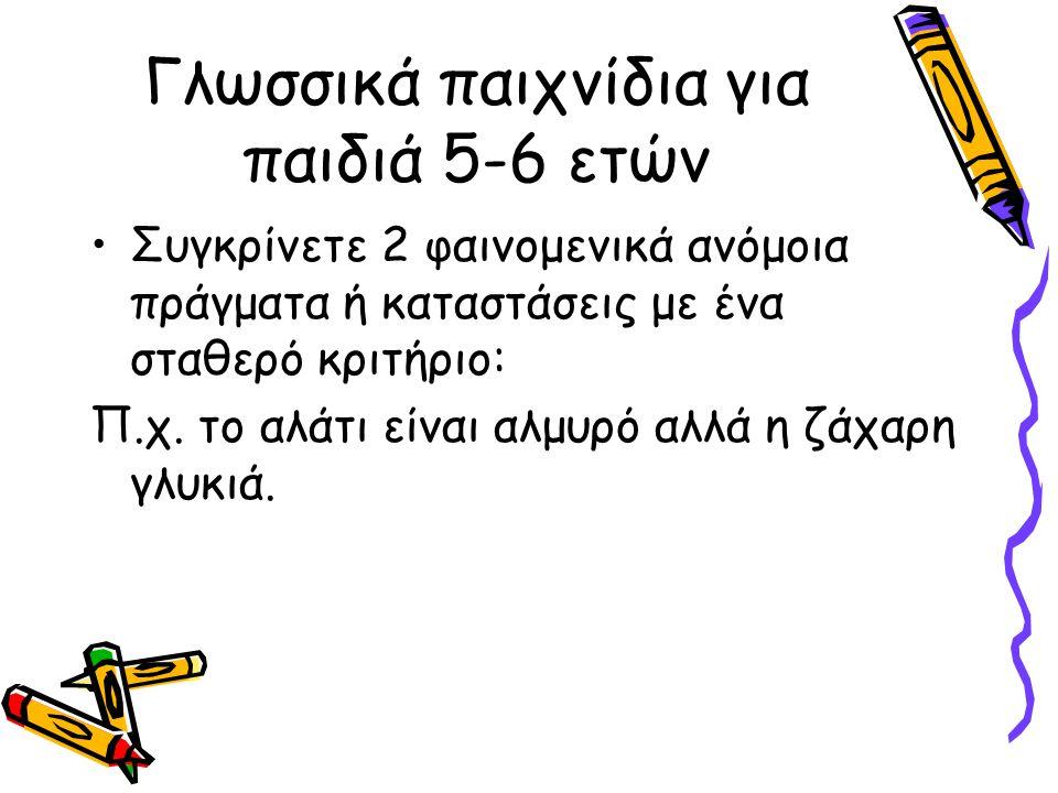 Γλωσσικά παιχνίδια για παιδιά 5-6 ετών •Συγκρίνετε 2 φαινομενικά ανόμοια πράγματα ή καταστάσεις με ένα σταθερό κριτήριο: Π.χ.